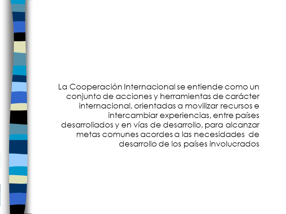 La Cooperación Internacional se entiende como un conjunto de acciones y herramientas de carácter internacional, orientadas a movilizar recursos e intercambiar experiencias, entre países desarrollados y en vías de desarrollo, para alcanzar metas comunes acordes a las necesidades de desarrollo de los países involucrados