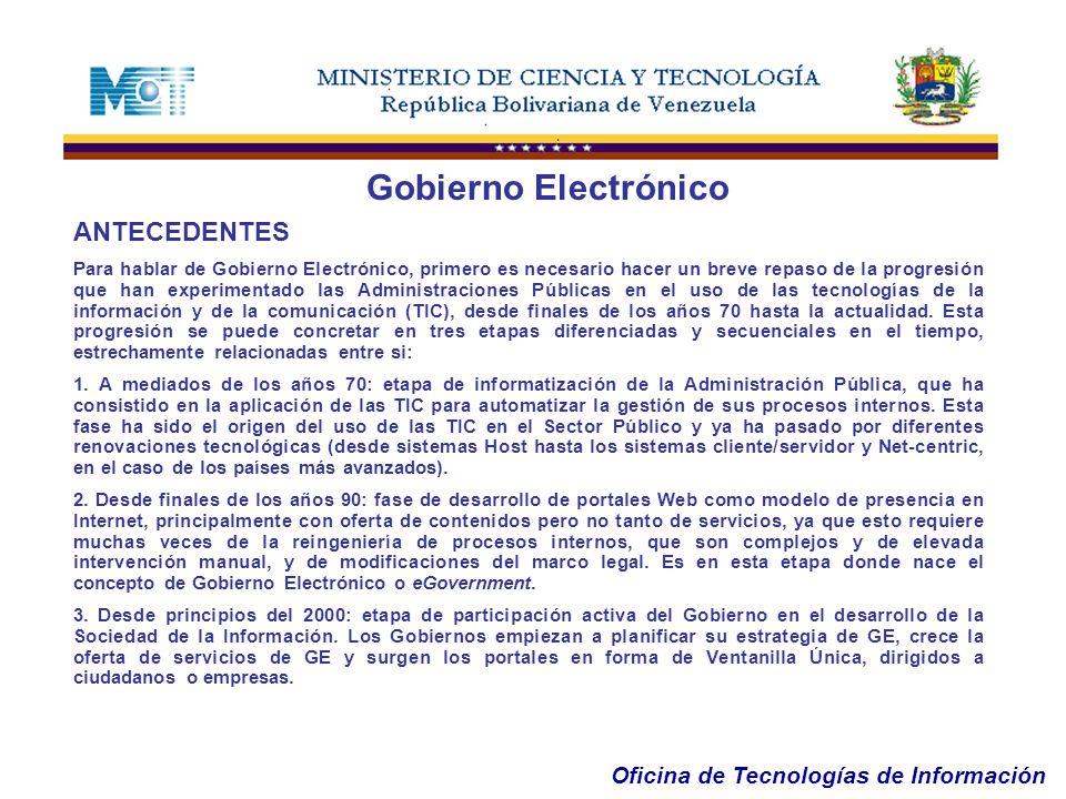 Oficina de Tecnologías de Información ANTECEDENTES Para hablar de Gobierno Electrónico, primero es necesario hacer un breve repaso de la progresión qu