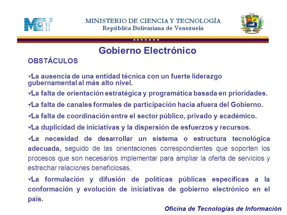 Oficina de Tecnologías de Información OBSTÁCULOS La ausencia de una entidad técnica con un fuerte liderazgo gubernamental al más alto nivel. La falta