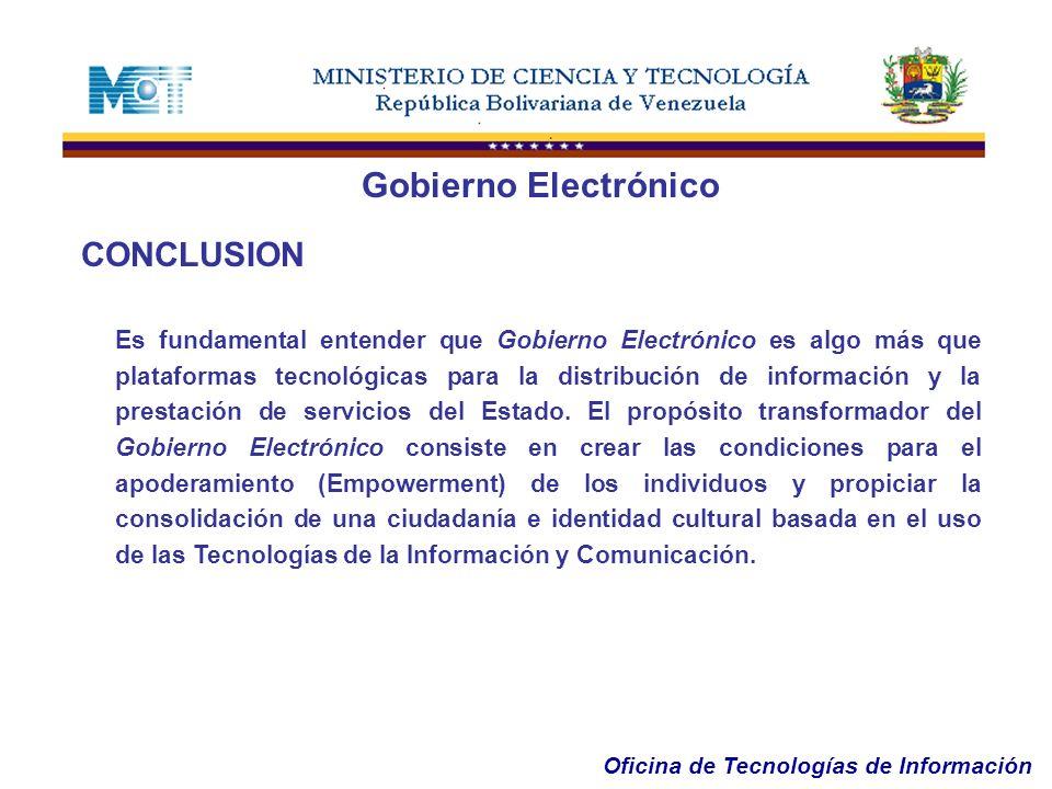 Oficina de Tecnologías de Información CONCLUSION Es fundamental entender que Gobierno Electrónico es algo más que plataformas tecnológicas para la dis