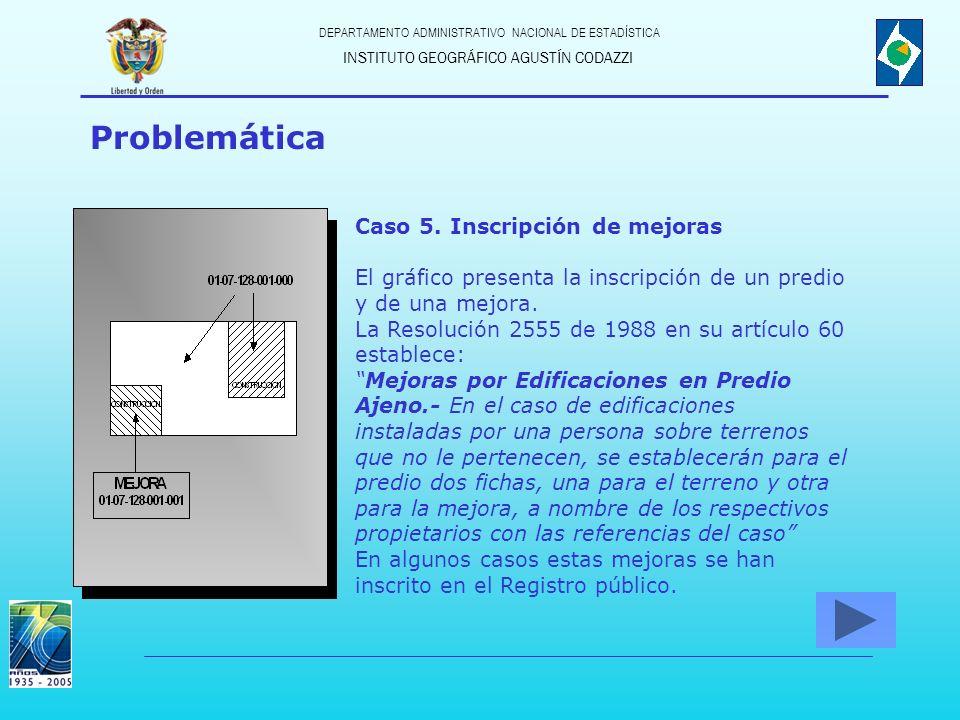 INSTITUTO GEOGRÁFICO AGUSTÍN CODAZZI DEPARTAMENTO ADMINISTRATIVO NACIONAL DE ESTADÍSTICA Problemática Caso 5. Inscripción de mejoras El gráfico presen