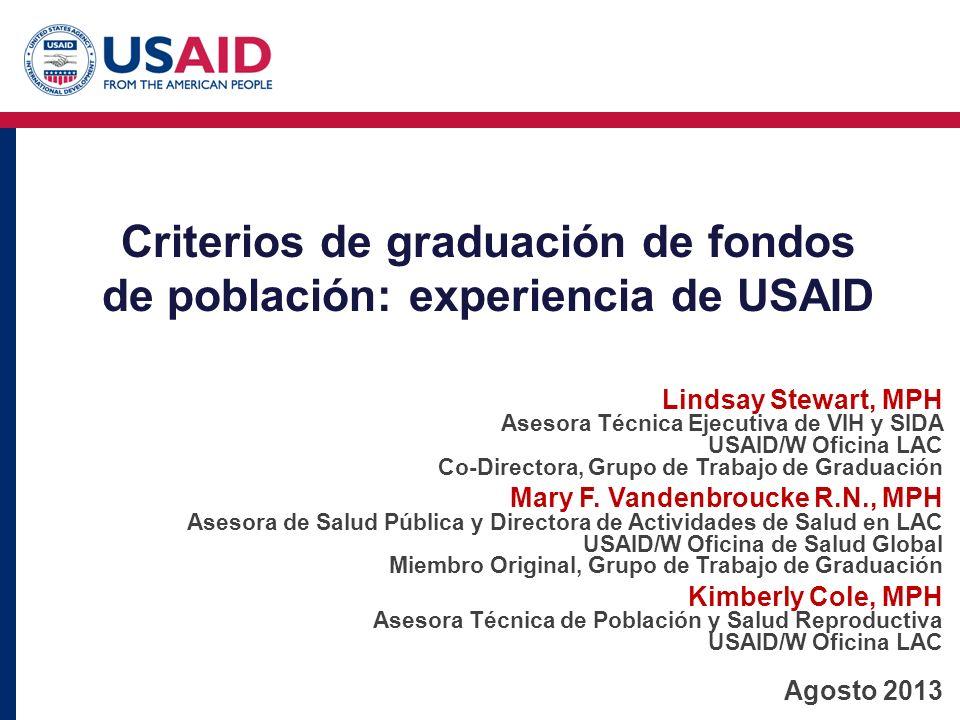 Criterios de graduación de fondos de población: experiencia de USAID Lindsay Stewart, MPH Asesora Técnica Ejecutiva de VIH y SIDA USAID/W Oficina LAC