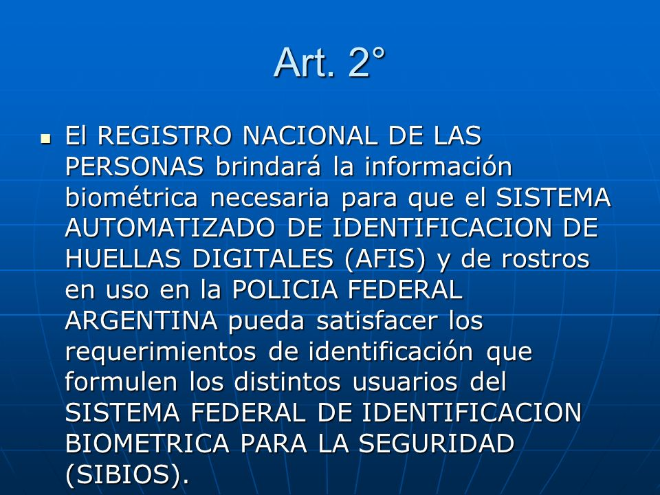 Art. 2° El REGISTRO NACIONAL DE LAS PERSONAS brindará la información biométrica necesaria para que el SISTEMA AUTOMATIZADO DE IDENTIFICACION DE HUELLA