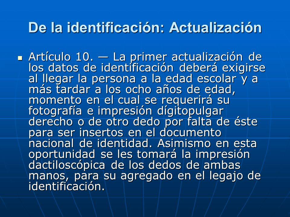 De la identificación: Actualización Artículo 10. La primer actualización de los datos de identificación deberá exigirse al llegar la persona a la edad