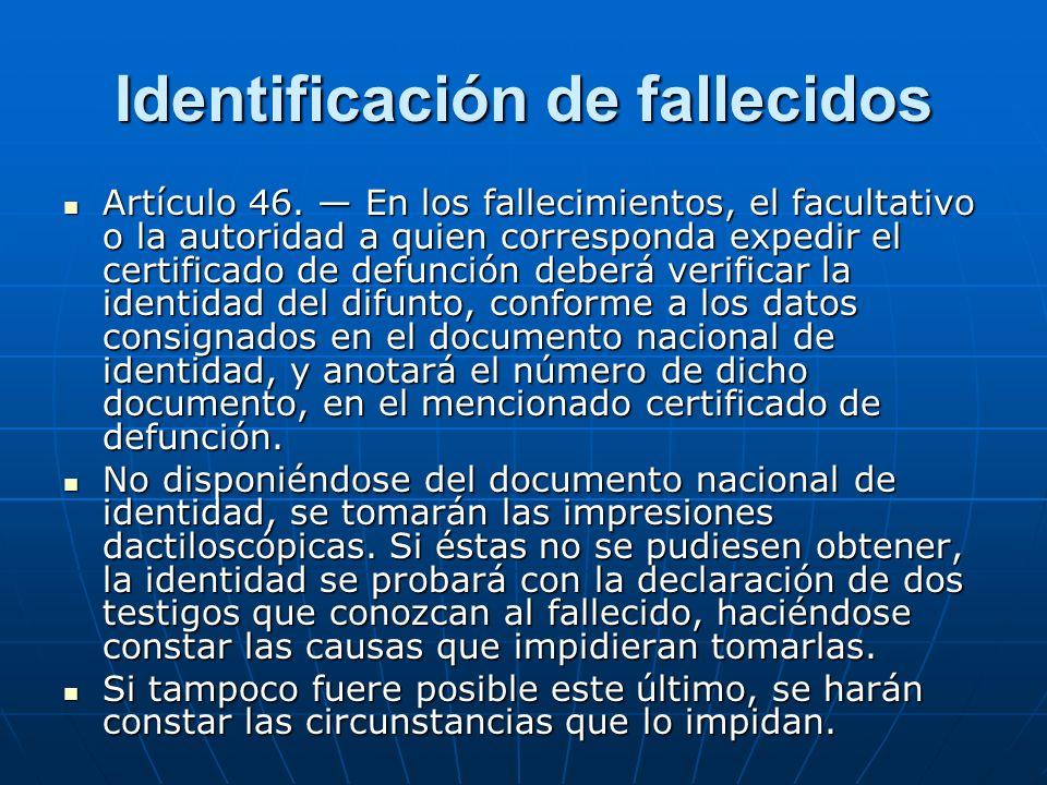 Identificación de fallecidos Artículo 46. En los fallecimientos, el facultativo o la autoridad a quien corresponda expedir el certificado de defunción