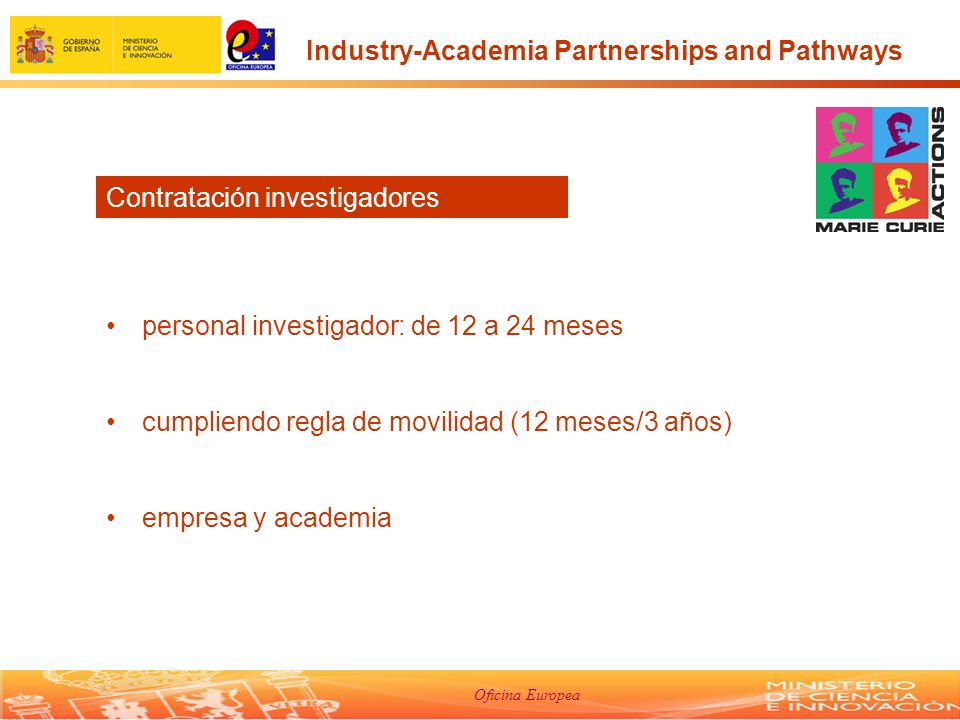 Oficina Europea personal investigador: de 12 a 24 meses cumpliendo regla de movilidad (12 meses/3 años) empresa y academia Contratación investigadores Industry-Academia Partnerships and Pathways