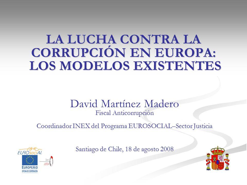 LA LUCHA CONTRA LA CORRUPCIÓN EN EUROPA: LOS MODELOS EXISTENTES David Martínez Madero Fiscal Anticorrupción Coordinador INEX del Programa EUROSOCIAL–S