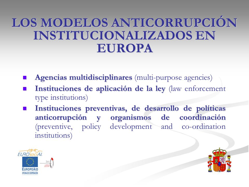 LOS MODELOS ANTICORRUPCIÓN INSTITUCIONALIZADOS EN EUROPA Agencias multidisciplinares Agencias multidisciplinares (multi-purpose agencies) Instituciones de aplicación de la ley Instituciones de aplicación de la ley (law enforcement type institutions) Instituciones preventivas, de desarrollo de políticas anticorrupción y organismos de coordinación Instituciones preventivas, de desarrollo de políticas anticorrupción y organismos de coordinación (preventive, policy development and co-ordination institutions)