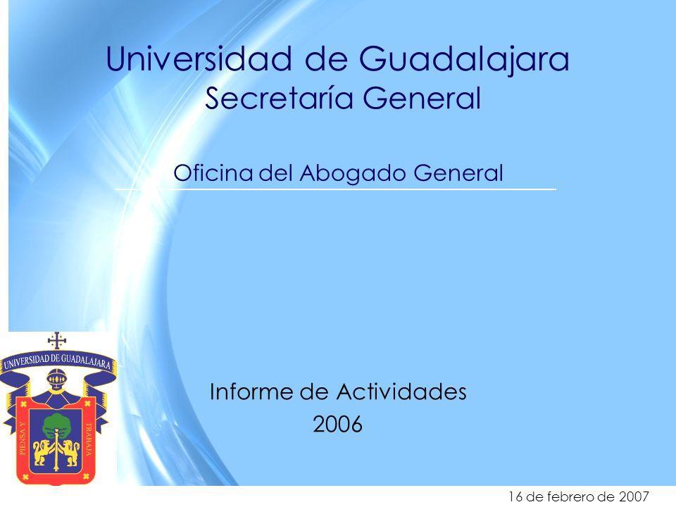 1 Universidad de Guadalajara Secretaría General Oficina del Abogado General Informe de Actividades 2006 16 de febrero de 2007