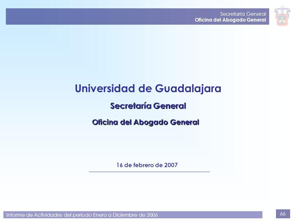 66 Secretaría General Oficina del Abogado General Informe de Actividades del periodo Enero a Diciembre de 2006 Universidad de Guadalajara Secretaría G
