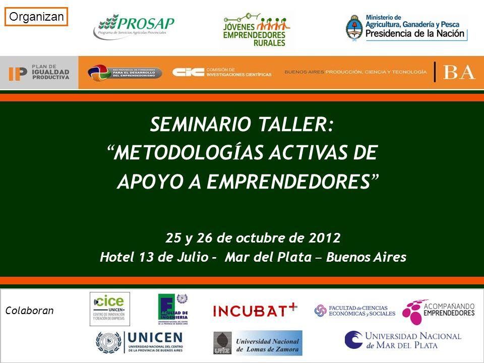 SEMINARIO TALLER: METODOLOG Í AS ACTIVAS DE APOYO A EMPRENDEDORES Organizan Colaboran 25 y 26 de octubre de 2012 Hotel 13 de Julio - Mar del Plata – Buenos Aires