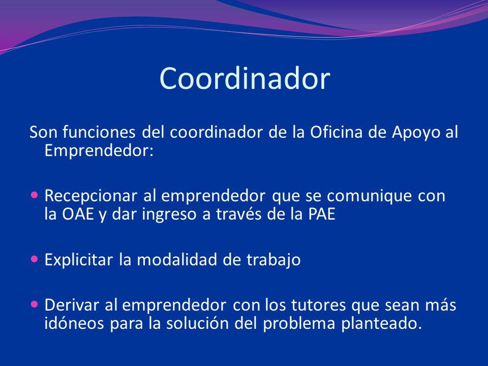 Coordinador Son funciones del coordinador de la Oficina de Apoyo al Emprendedor: Recepcionar al emprendedor que se comunique con la OAE y dar ingreso