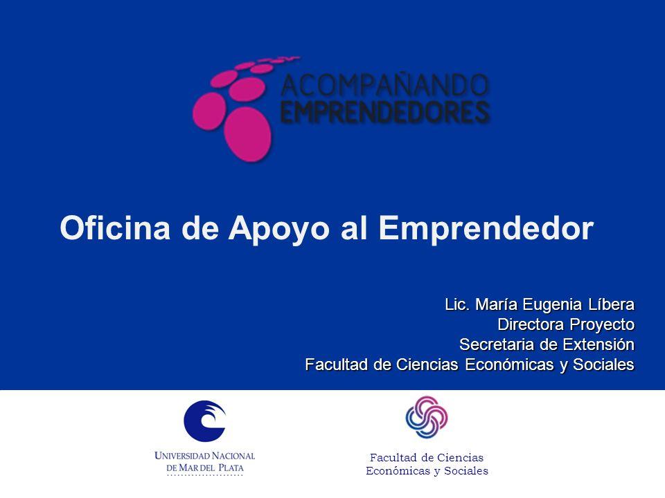 Oficina de Apoyo al Emprendedor Lic. María Eugenia Líbera Directora Proyecto Secretaria de Extensión Facultad de Ciencias Económicas y Sociales