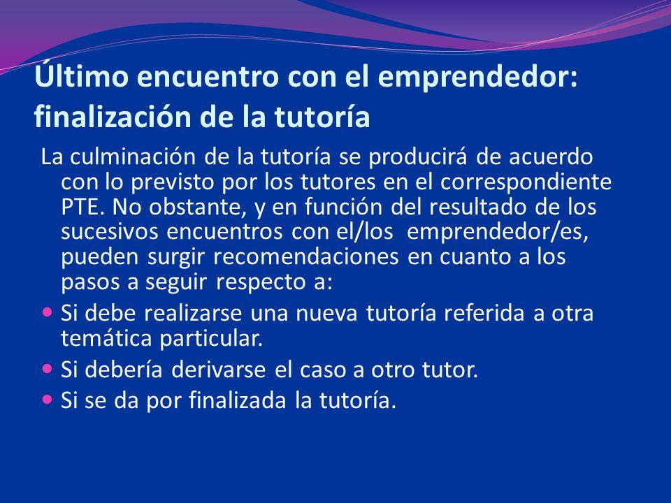Último encuentro con el emprendedor: finalización de la tutoría La culminación de la tutoría se producirá de acuerdo con lo previsto por los tutores en el correspondiente PTE.