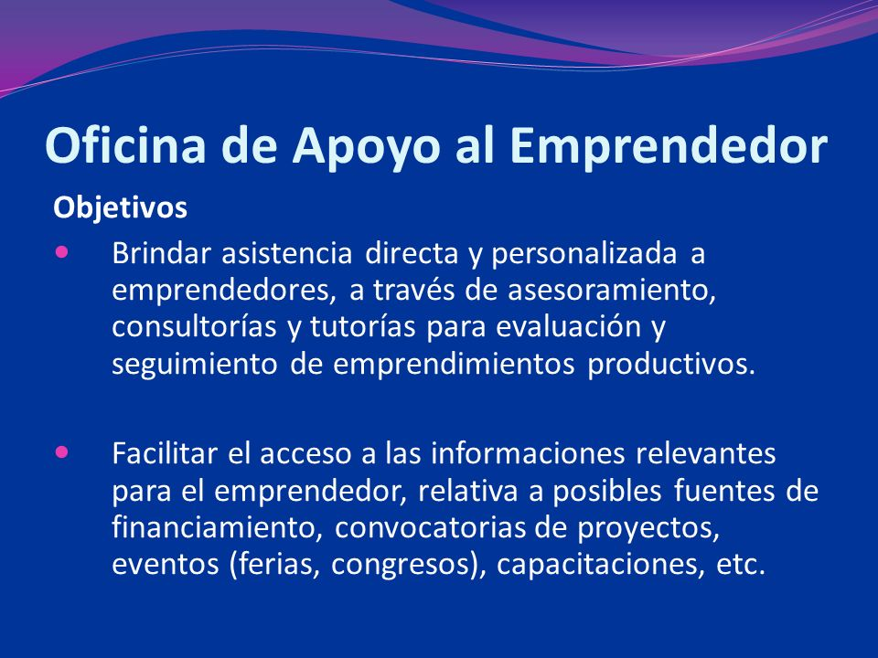 Oficina de Apoyo al Emprendedor Objetivos Brindar asistencia directa y personalizada a emprendedores, a través de asesoramiento, consultorías y tutorías para evaluación y seguimiento de emprendimientos productivos.