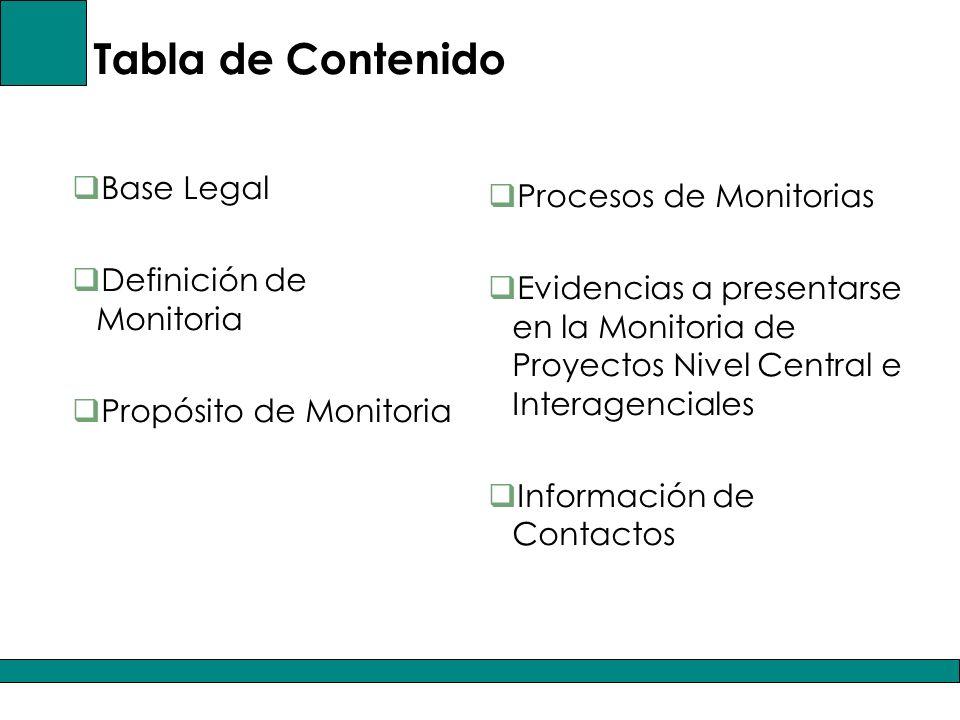 Tabla de Contenido Base Legal Definición de Monitoria Propósito de Monitoria Procesos de Monitorias Evidencias a presentarse en la Monitoria de Proyectos Nivel Central e Interagenciales Información de Contactos