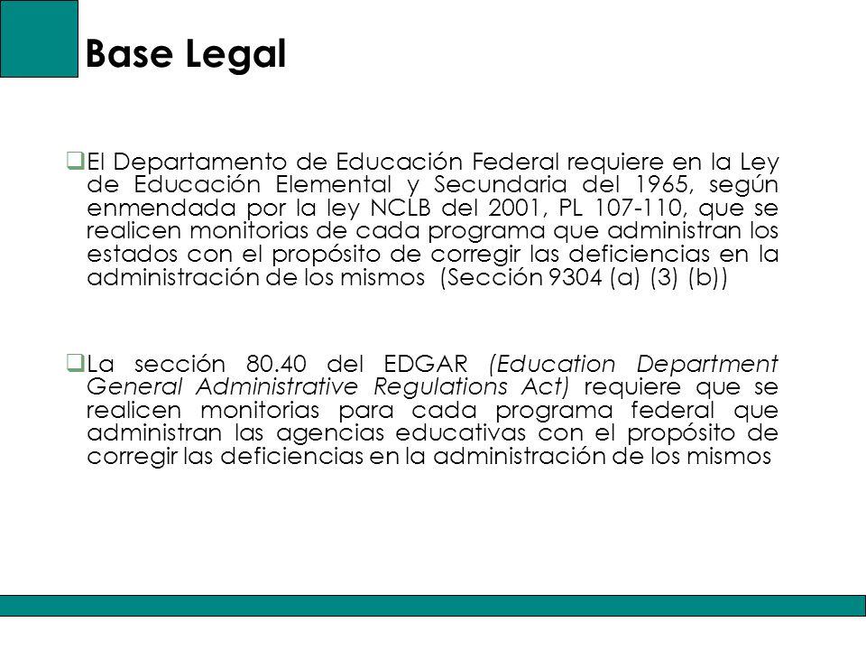 Base Legal El Departamento de Educación Federal requiere en la Ley de Educación Elemental y Secundaria del 1965, según enmendada por la ley NCLB del 2001, PL 107-110, que se realicen monitorias de cada programa que administran los estados con el propósito de corregir las deficiencias en la administración de los mismos (Sección 9304 (a) (3) (b)) La sección 80.40 del EDGAR (Education Department General Administrative Regulations Act) requiere que se realicen monitorias para cada programa federal que administran las agencias educativas con el propósito de corregir las deficiencias en la administración de los mismos