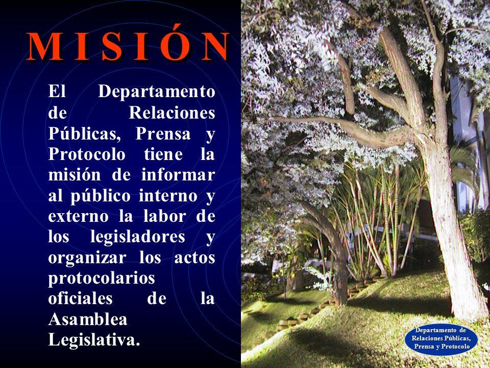 M I S I Ó N El Departamento de Relaciones Públicas, Prensa y Protocolo tiene la misión de informar al público interno y externo la labor de los legisladores y organizar los actos protocolarios oficiales de la Asamblea Legislativa.