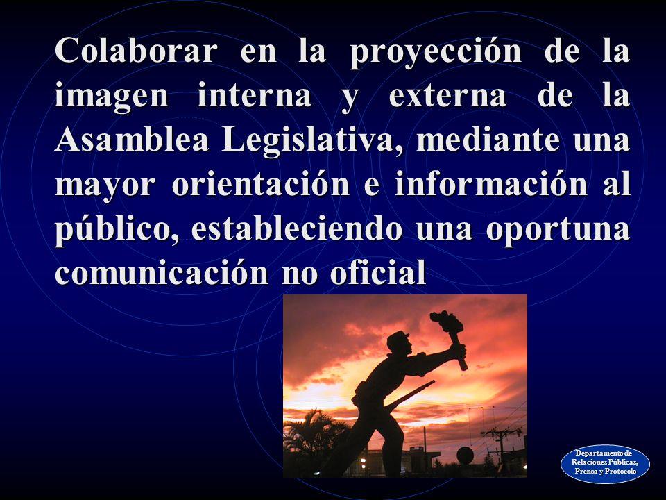 Colaborar en la proyección de la imagen interna y externa de la Asamblea Legislativa, mediante una mayor orientación e información al público, estableciendo una oportuna comunicación no oficial Departamento de Relaciones Públicas, Prensa y Protocolo Prensa y Protocolo
