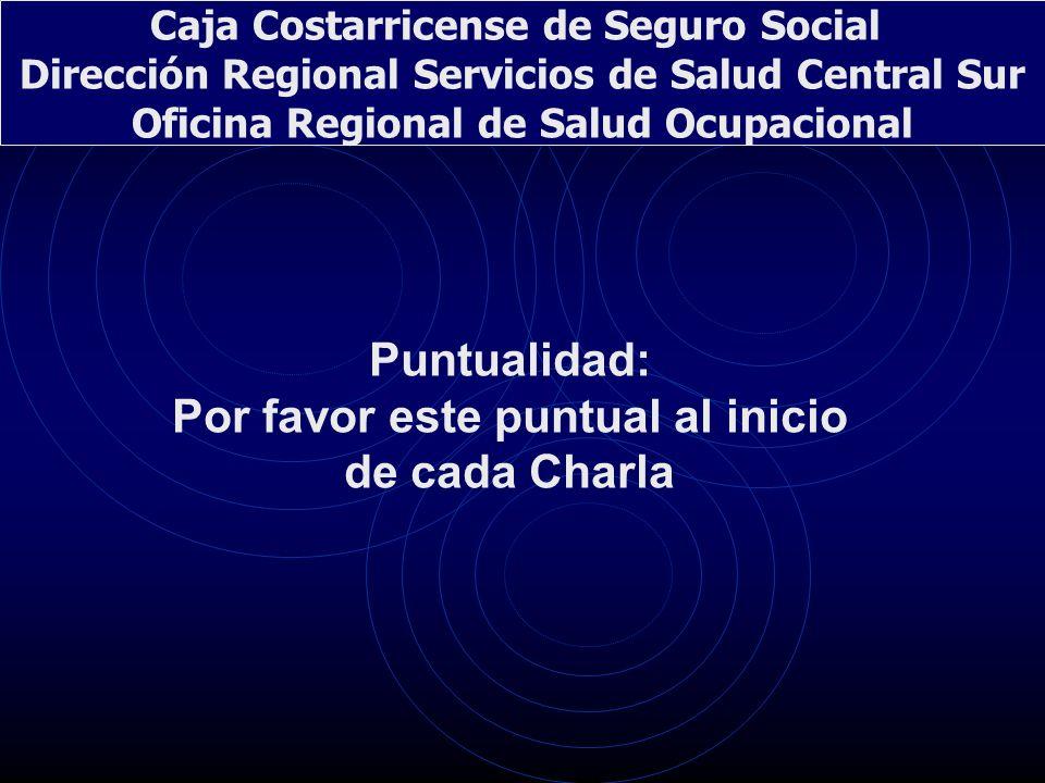Puntualidad: Por favor este puntual al inicio de cada Charla Caja Costarricense de Seguro Social Dirección Regional Servicios de Salud Central Sur Ofi