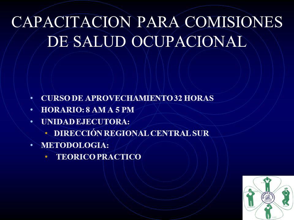 CAPACITACION PARA COMISIONES DE SALUD OCUPACIONAL CURSO DE APROVECHAMIENTO 32 HORAS HORARIO: 8 AM A 5 PM UNIDAD EJECUTORA: DIRECCIÓN REGIONAL CENTRAL