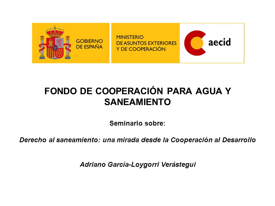 FONDO DE COOPERACIÓN PARA AGUA Y SANEAMIENTO Seminario sobre: Derecho al saneamiento: una mirada desde la Cooperación al Desarrollo Adriano García-Loy
