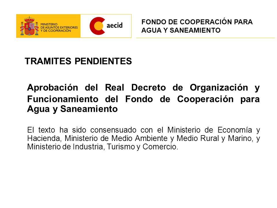 TRAMITES PENDIENTES Aprobación del Real Decreto de Organización y Funcionamiento del Fondo de Cooperación para Agua y Saneamiento El texto ha sido con