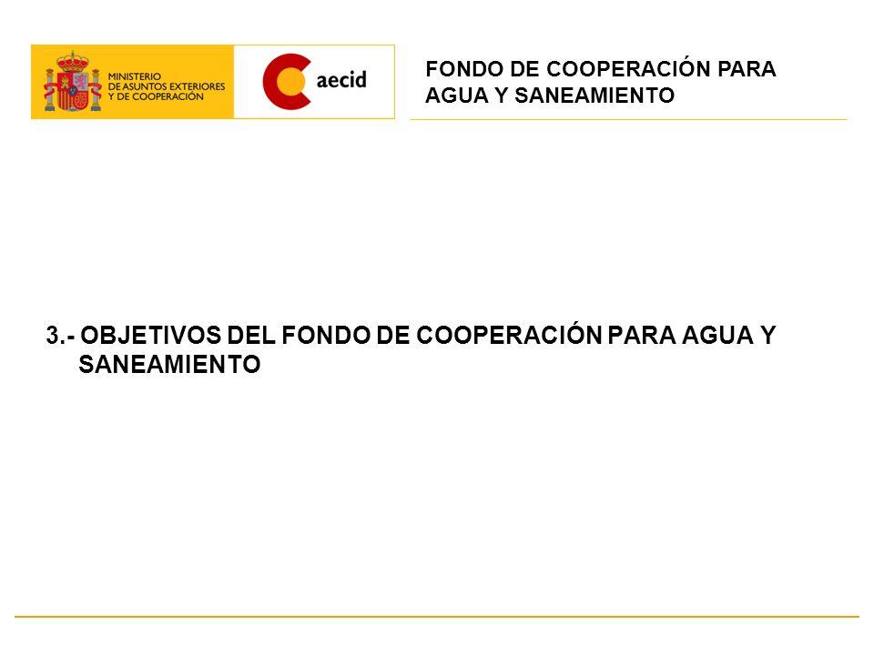 3.- OBJETIVOS DEL FONDO DE COOPERACIÓN PARA AGUA Y SANEAMIENTO FONDO DE COOPERACIÓN PARA AGUA Y SANEAMIENTO