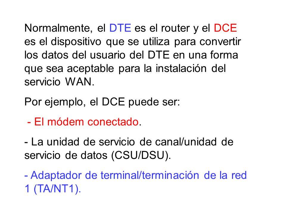 Normalmente, el DTE es el router y el DCE es el dispositivo que se utiliza para convertir los datos del usuario del DTE en una forma que sea aceptable