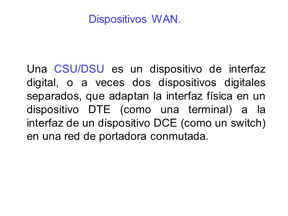 Una CSU/DSU es un dispositivo de interfaz digital, o a veces dos dispositivos digitales separados, que adaptan la interfaz física en un dispositivo DTE (como una terminal) a la interfaz de un dispositivo DCE (como un switch) en una red de portadora conmutada.