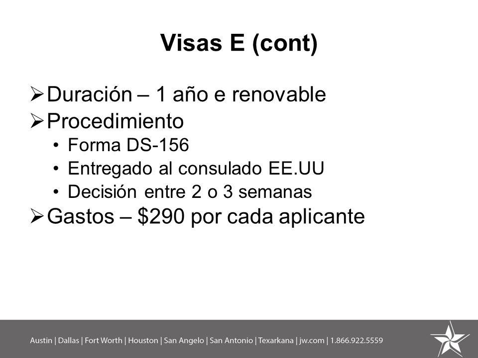 Visas E (cont) Duración – 1 año e renovable Procedimiento Forma DS-156 Entregado al consulado EE.UU Decisión entre 2 o 3 semanas Gastos – $290 por cad