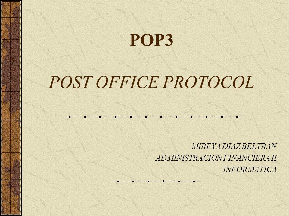 POP3 POST OFFICE PROTOCOL MIREYA DIAZ BELTRAN ADMINISTRACION FINANCIERA II INFORMATICA