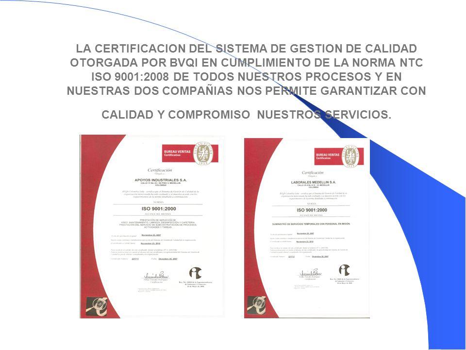 LA CERTIFICACION DEL SISTEMA DE GESTION DE CALIDAD OTORGADA POR BVQI EN CUMPLIMIENTO DE LA NORMA NTC ISO 9001:2008 DE TODOS NUESTROS PROCESOS Y EN NUESTRAS DOS COMPAÑIAS NOS PERMITE GARANTIZAR CON CALIDAD Y COMPROMISO NUESTROS SERVICIOS.