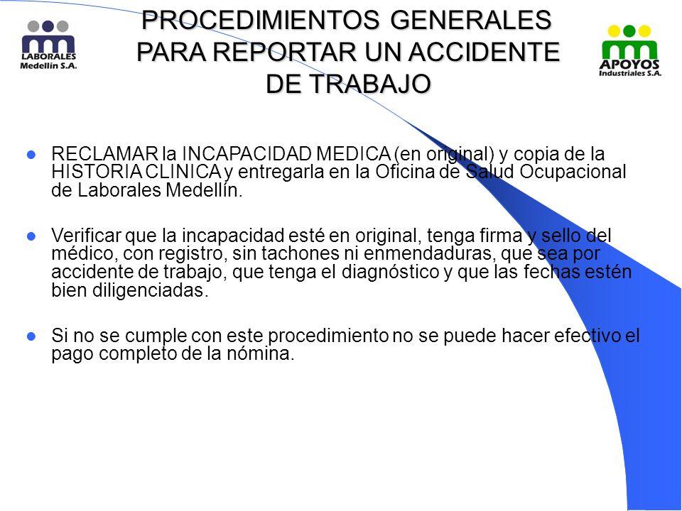PROCEDIMIENTOS GENERALES PARA REPORTAR UN ACCIDENTE DE TRABAJO PROCEDIMIENTOS GENERALES PARA REPORTAR UN ACCIDENTE DE TRABAJO RECLAMAR la INCAPACIDAD MEDICA (en original) y copia de la HISTORIA CLINICA y entregarla en la Oficina de Salud Ocupacional de Laborales Medellín.