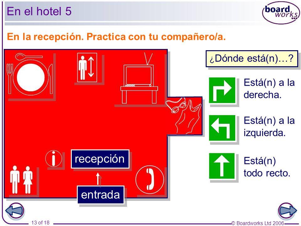 © Boardworks Ltd 2006 13 of 18 En la recepción. Practica con tu compañero/a. Está(n) a la derecha. Está(n) a la izquierda. Está(n) todo recto. recepci
