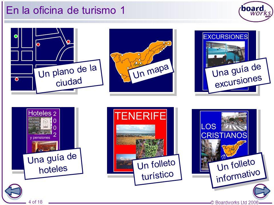 © Boardworks Ltd 2006 4 of 18 En la oficina de turismo 1 Un folleto informativo Un plano de la ciudad Una guía de excursiones Un mapa Una guía de hote