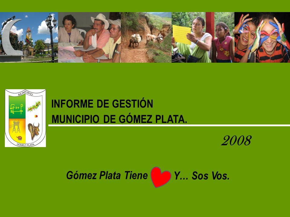 INFORME DE GESTIÓN MUNICIPIO DE GÓMEZ PLATA. 2008 Gómez Plata Tiene Y… Sos Vos.