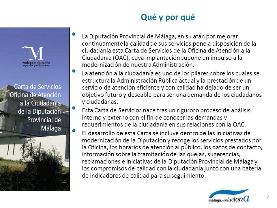 Qué y por qué La Diputación Provincial de Málaga, en su afán por mejorar continuamente la calidad de sus servicios pone a disposición de la ciudadanía esta Carta de Servicios de la Oficina de Atención a la Ciudadanía (OAC), cuya implantación supone un impulso a la modernización de nuestra Administración.