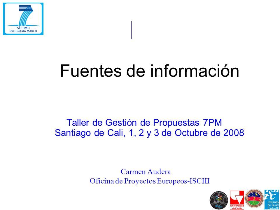 Fuentes de información Taller de Gestión de Propuestas 7PM Santiago de Cali, 1, 2 y 3 de Octubre de 2008 Carmen Audera Oficina de Proyectos Europeos-ISCIII