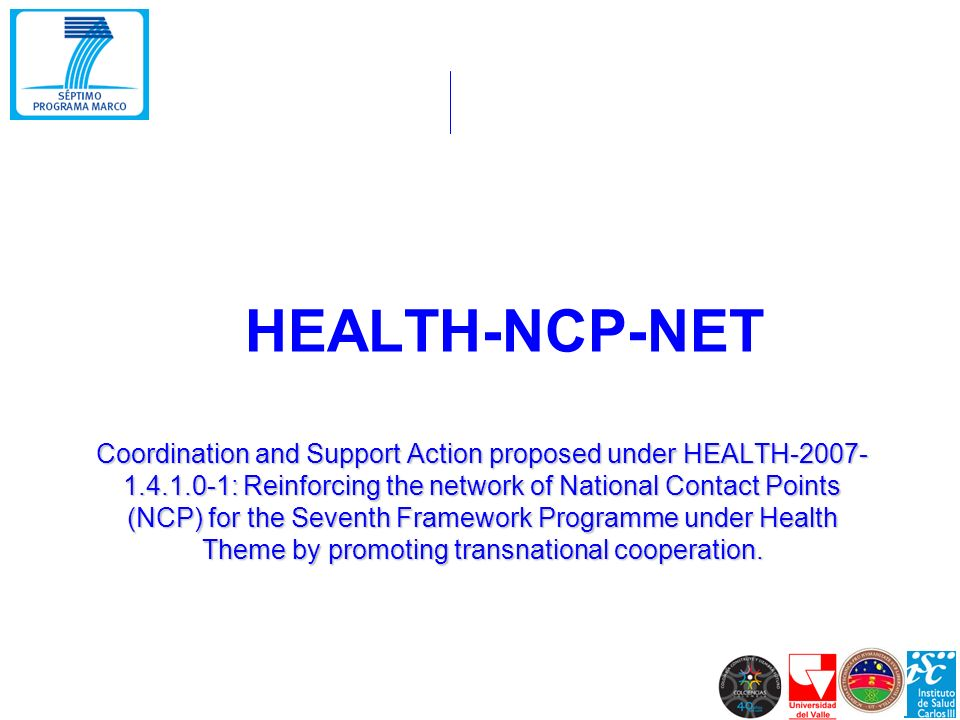 Coordination and Support Action proposed under HEALTH-2007- 1.4.1.0-1: Reinforcing the network of National Contact Points (NCP) for the Seventh Framework Programme under Health Theme by promoting transnational cooperation.