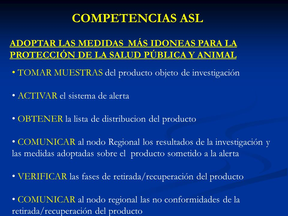 COMPETENCIAS ASL ADOPTAR LAS MEDIDAS MÁS IDONEAS PARA LA PROTECCIÓN DE LA SALUD PÚBLICA Y ANIMAL TOMAR MUESTRAS del producto objeto de investigación ACTIVAR el sistema de alerta OBTENER la lista de distribucion del producto COMUNICAR al nodo Regional los resultados de la investigación y las medidas adoptadas sobre el producto sometido a la alerta VERIFICAR las fases de retirada/recuperación del producto COMUNICAR al nodo regional las no conformidades de la retirada/recuperación del producto