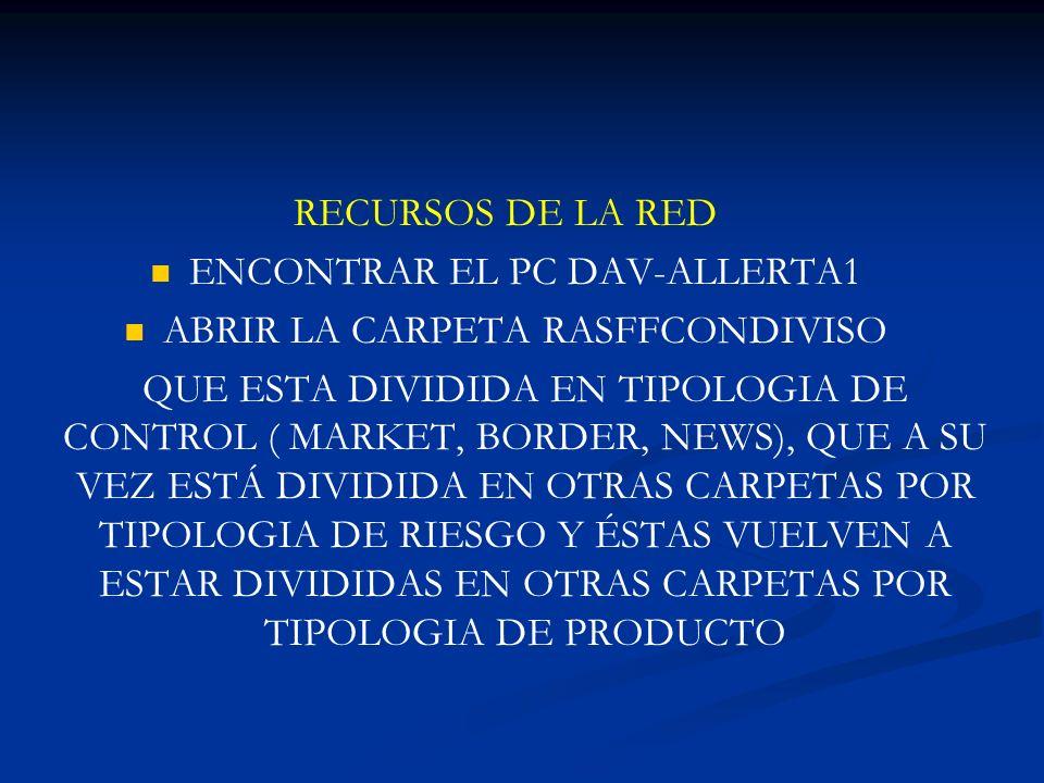 RECURSOS DE LA RED ENCONTRAR EL PC DAV-ALLERTA1 ABRIR LA CARPETA RASFFCONDIVISO QUE ESTA DIVIDIDA EN TIPOLOGIA DE CONTROL ( MARKET, BORDER, NEWS), QUE A SU VEZ ESTÁ DIVIDIDA EN OTRAS CARPETAS POR TIPOLOGIA DE RIESGO Y ÉSTAS VUELVEN A ESTAR DIVIDIDAS EN OTRAS CARPETAS POR TIPOLOGIA DE PRODUCTO