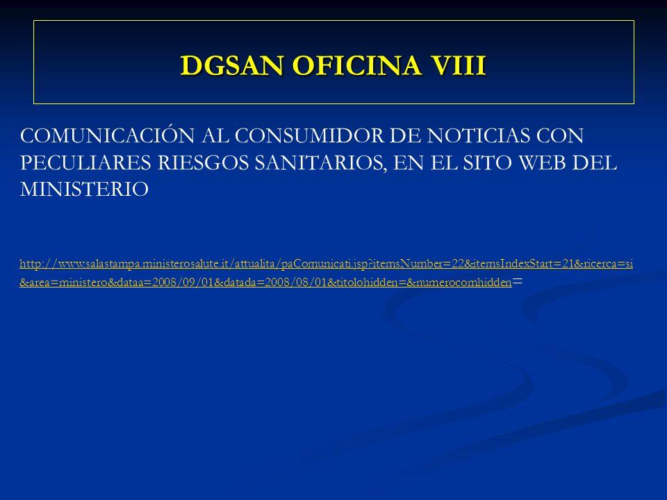 DGSAN OFICINA VIII COMUNICACIÓN AL CONSUMIDOR DE NOTICIAS CON PECULIARES RIESGOS SANITARIOS, EN EL SITO WEB DEL MINISTERIO http://www.salastampa.ministerosalute.it/attualita/paComunicati.jsp itemsNumber=22&itemsIndexStart=21&ricerca=si &area=ministero&dataa=2008/09/01&datada=2008/08/01&titolohidden=&numerocomhidden http://www.salastampa.ministerosalute.it/attualita/paComunicati.jsp itemsNumber=22&itemsIndexStart=21&ricerca=si &area=ministero&dataa=2008/09/01&datada=2008/08/01&titolohidden=&numerocomhidden =