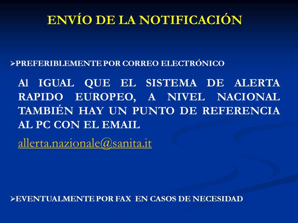 ENVÍO DE LA NOTIFICACIÓN PREFERIBLEMENTE POR CORREO ELECTRÓNICO EVENTUALMENTE POR FAX EN CASOS DE NECESIDAD Al IGUAL QUE EL SISTEMA DE ALERTA RAPIDO EUROPEO, A NIVEL NACIONAL TAMBIÉN HAY UN PUNTO DE REFERENCIA AL PC CON EL EMAIL allerta.nazionale@sanita.itllerta.nazionale@sanita.it