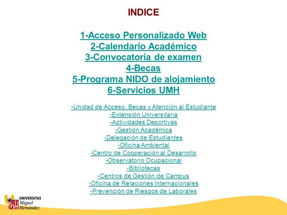 1-Acceso Personalizado Web 2-Calendario Académico 3-Convocatoria de examen 4-Becas 5-Programa NIDO de alojamiento 6-Servicios UMH -Unidad de Acceso, Becas y Atención al Estudiante -Extensión Universitaria -Actividades Deportivas -Gestión Académica -Delegación de Estudiantes -Oficina Ambiental -Centro de Cooperación al Desarrollo -Observatorio Ocupacional -Bibliotecas -Centros de Gestión de Campus -Oficina de Relaciones Internacionales -Prevención de Riesgos de Laborales INDICE