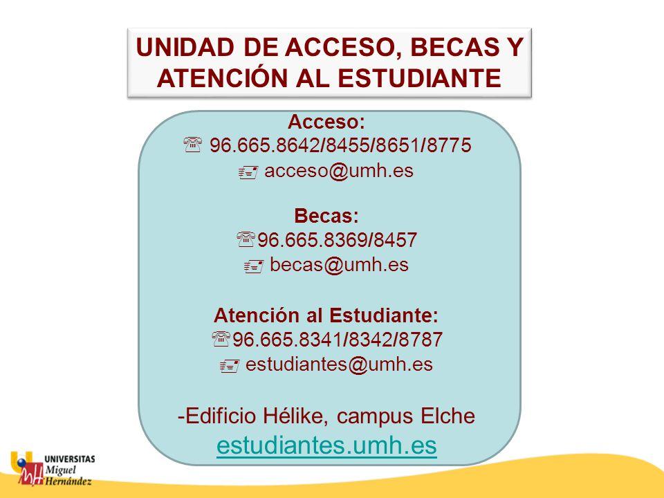 Acceso: 96.665.8642/8455/8651/8775 acceso@umh.es Becas: 96.665.8369/8457 becas@umh.es Atención al Estudiante: 96.665.8341/8342/8787 estudiantes@umh.es -Edificio Hélike, campus Elche estudiantes.umh.es UNIDAD DE ACCESO, BECAS Y ATENCIÓN AL ESTUDIANTE