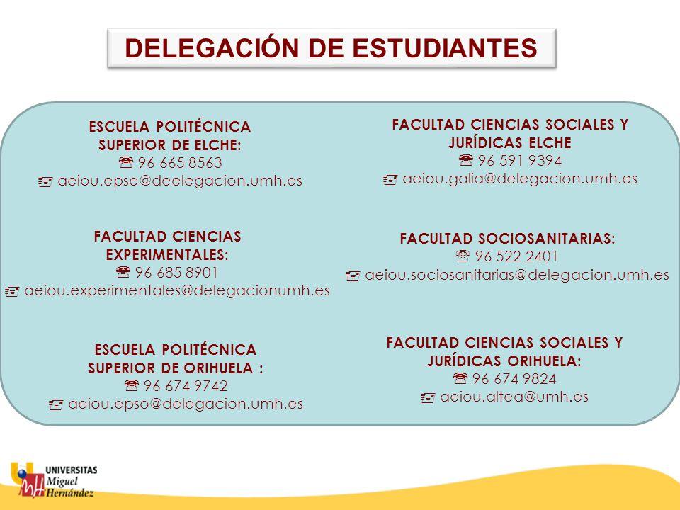 ESCUELA POLITÉCNICA SUPERIOR DE ELCHE: 96 665 8563 aeiou.epse@deelegacion.umh.es FACULTAD CIENCIAS SOCIALES Y JURÍDICAS ELCHE 96 591 9394 aeiou.galia@delegacion.umh.es FACULTAD SOCIOSANITARIAS: 96 522 2401 aeiou.sociosanitarias@delegacion.umh.es FACULTAD CIENCIAS EXPERIMENTALES: 96 685 8901 aeiou.experimentales@delegacionumh.es ESCUELA POLITÉCNICA SUPERIOR DE ORIHUELA : 96 674 9742 aeiou.epso@delegacion.umh.es FACULTAD CIENCIAS SOCIALES Y JURÍDICAS ORIHUELA: 96 674 9824 aeiou.altea@umh.es DELEGACIÓN DE ESTUDIANTES