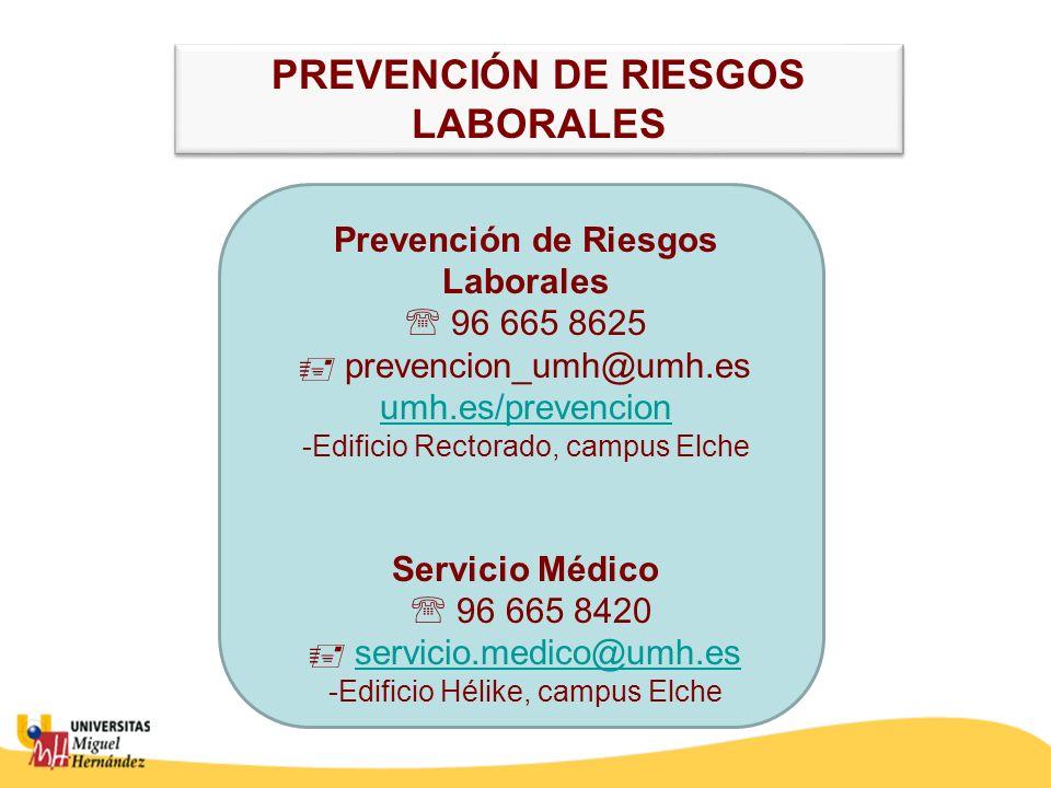 Prevención de Riesgos Laborales 96 665 8625 prevencion_umh@umh.es umh.es/prevencion -Edificio Rectorado, campus Elche Servicio Médico 96 665 8420 servicio.medico@umh.es -Edificio Hélike, campus Elche umh.es/prevencionservicio.medico@umh.es PREVENCIÓN DE RIESGOS LABORALES PREVENCIÓN DE RIESGOS LABORALES