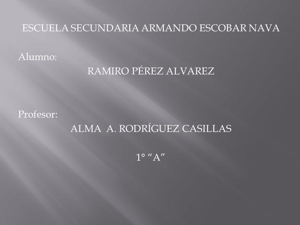 ESCUELA SECUNDARIA ARMANDO ESCOBAR NAVA Alumno: RAMIRO PÉREZ ALVAREZ Profesor: ALMA A. RODRÍGUEZ CASILLAS 1° A