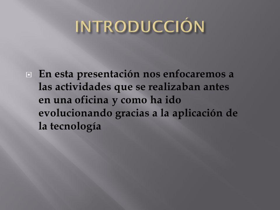 En esta presentación nos enfocaremos a las actividades que se realizaban antes en una oficina y como ha ido evolucionando gracias a la aplicación de l